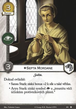 "Septa Mordane Stark Character, 3 Gold, INT, 3 STR, Non-Loyal The Seven. While you control: - Sansa Stark: she gets +2 STR and Renown. - Arya Stark: she gets an intrigue icon and ""immune against opponents' plot effects."""